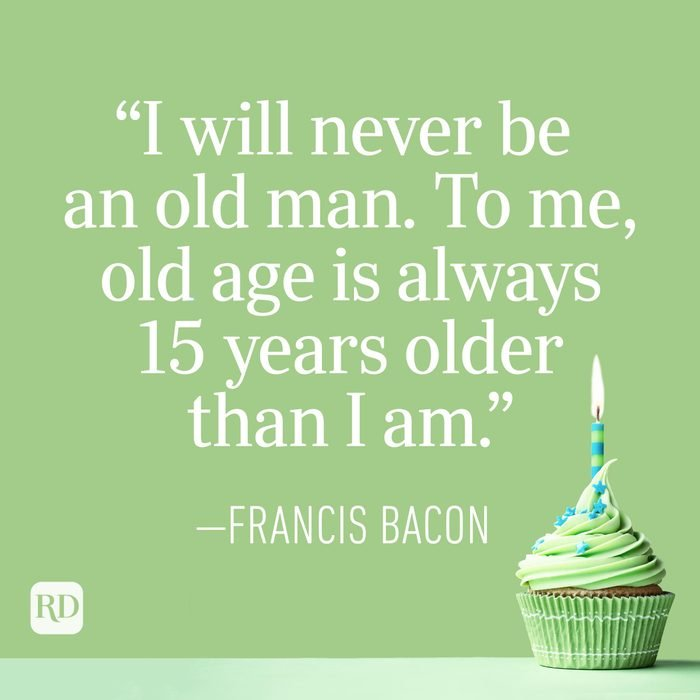 """""""I will never be an old man. To me, old age is always 15 years older than I am."""" —Francis Bacon"""