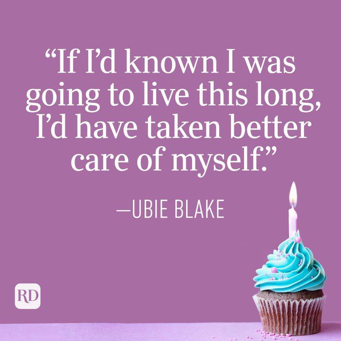 """""""If I'd known I was going to live this long, I'd have taken better care of myself."""" —Ubie Blake"""