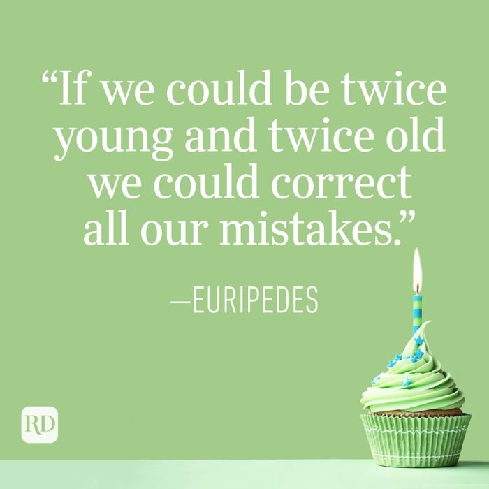 """""""If we could be twice young and twice old we could correct all our mistakes."""" —Euripedes"""