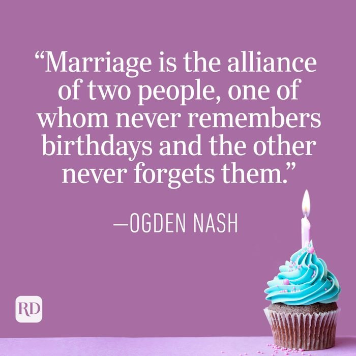 """""""Marriage is the alliance of two people, one of whom never remembers birthdays and the other never forgets them."""" — Ogden Nash"""