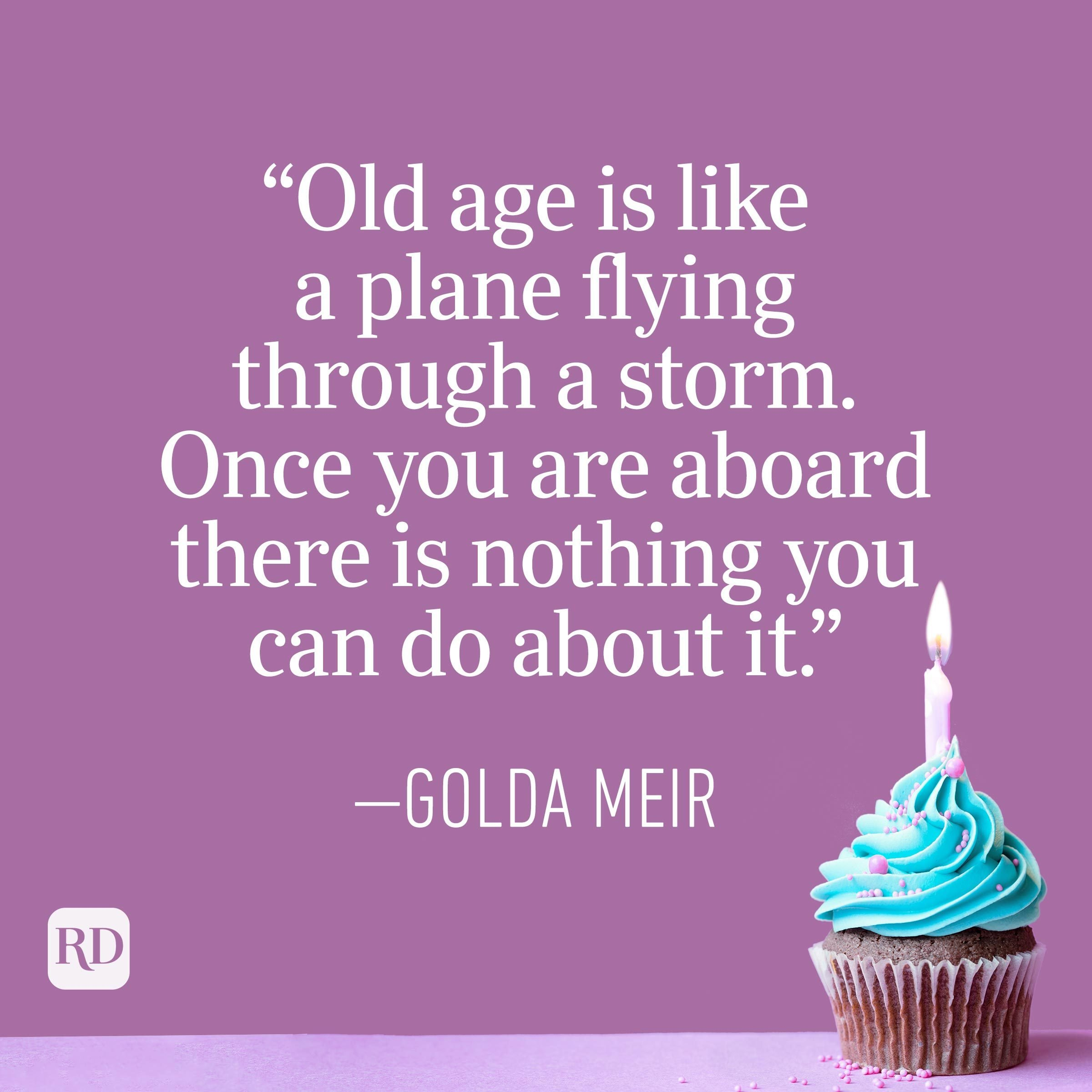 """""""Old age is like a plane flying through a storm. Once you are aboard there is nothing you can do about it."""" —Golda Meir"""
