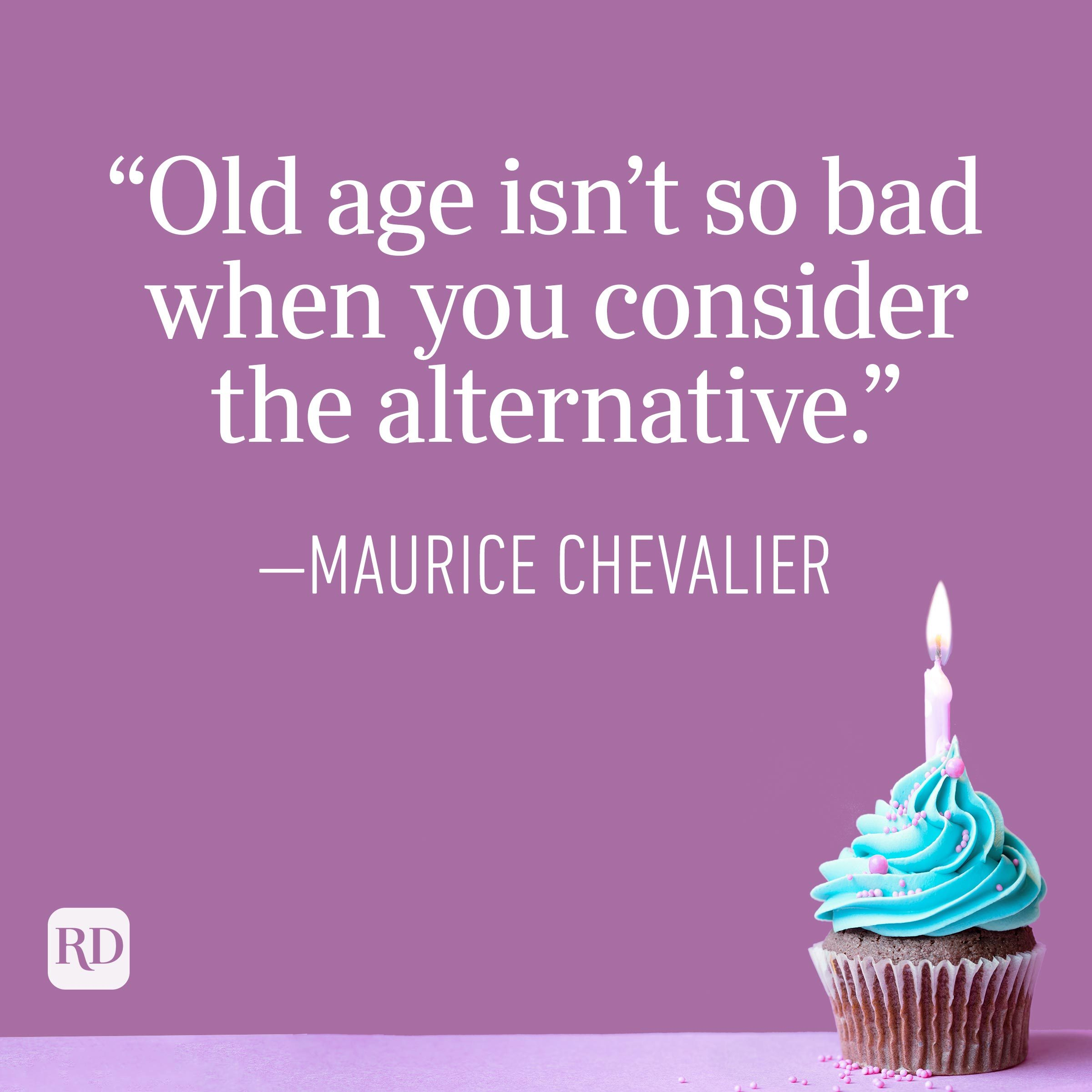 """""""Old age isn't so bad when you consider the alternative."""" —Maurice Chavelier"""