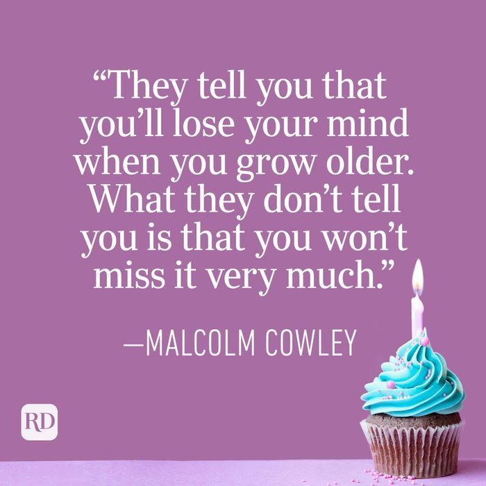 """""""They tell you that you'll lose your mind when you grow older. What they don't tell you is that you won't miss it very much."""" —Malcolm Cowley"""