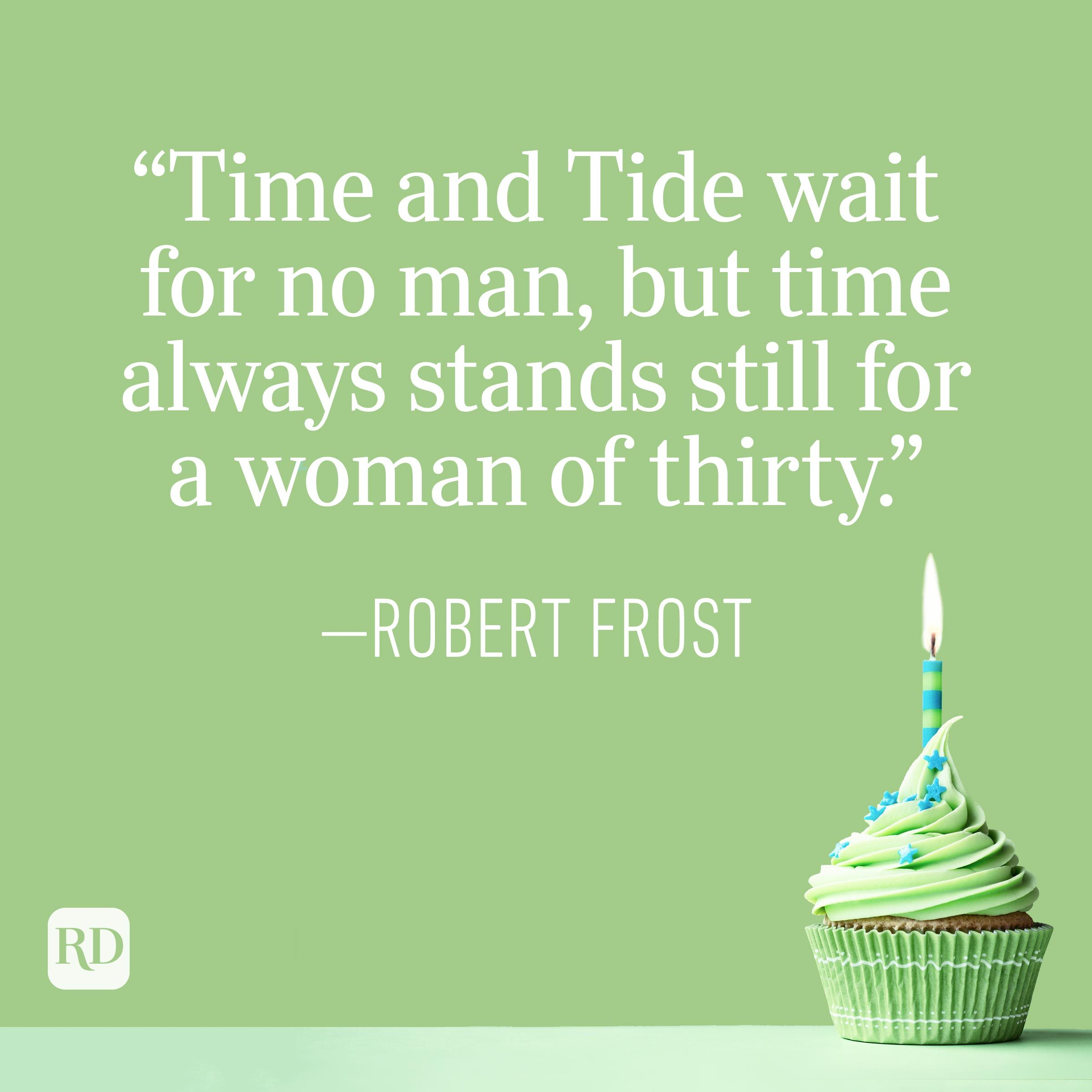 """""""Time and Tide wait for no man, but time always stands still for a woman of thirty."""" —Robert Frost"""