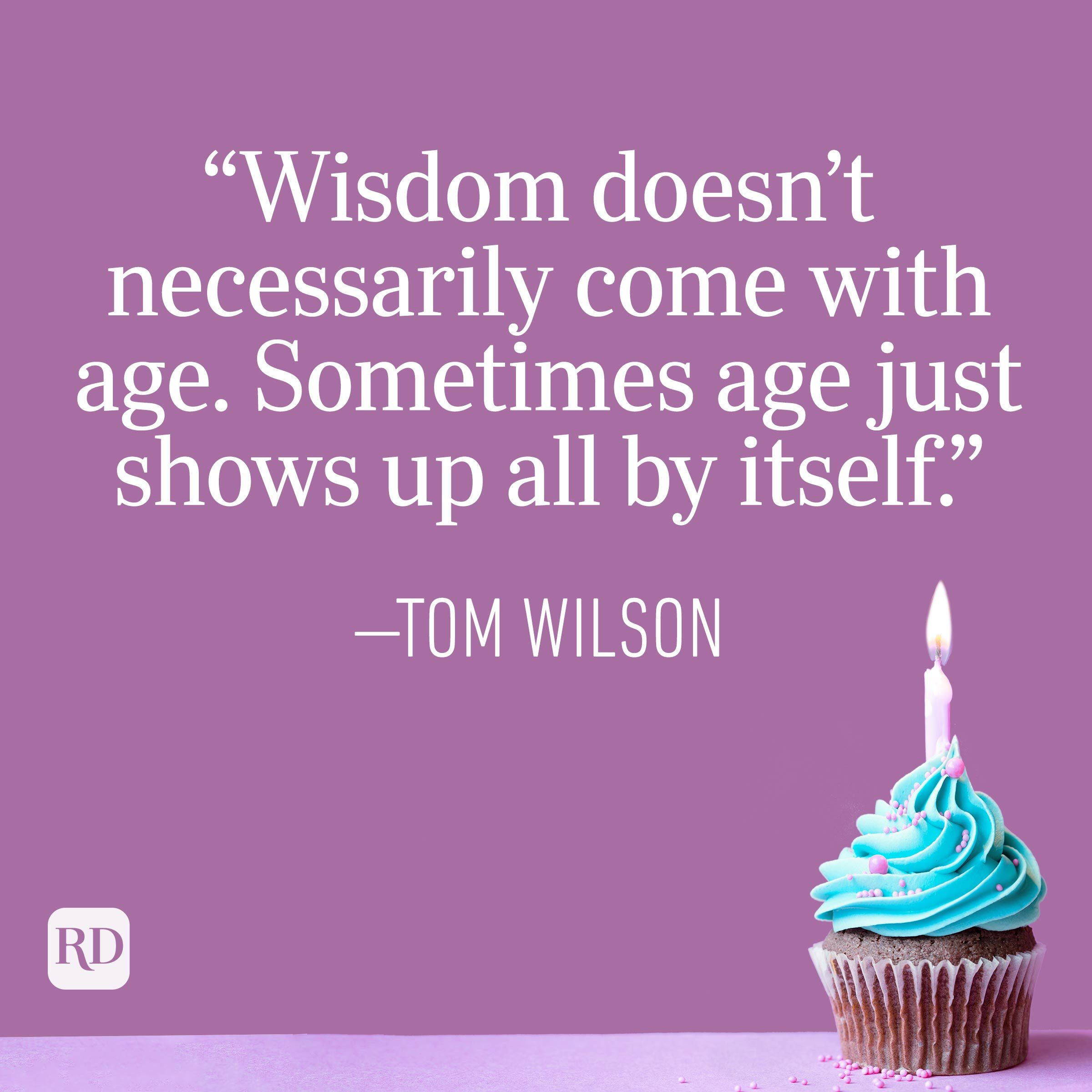 """""""Wisdom doesn't necessarily come with age. Sometimes age just shows up all by itself."""" —Tom Wilson"""