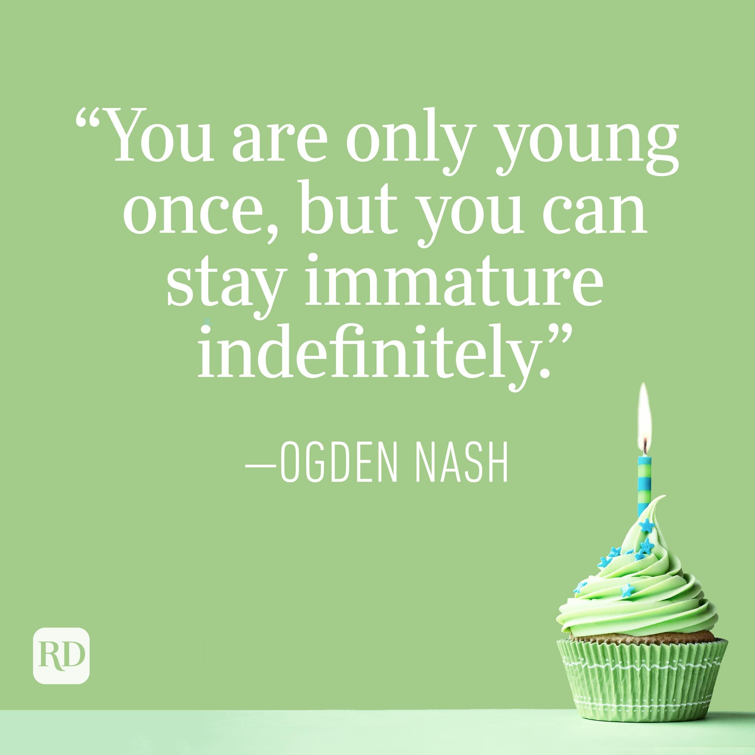 """""""You are only young once, but you can stay immature indefinitely."""" —Ogden Nash"""