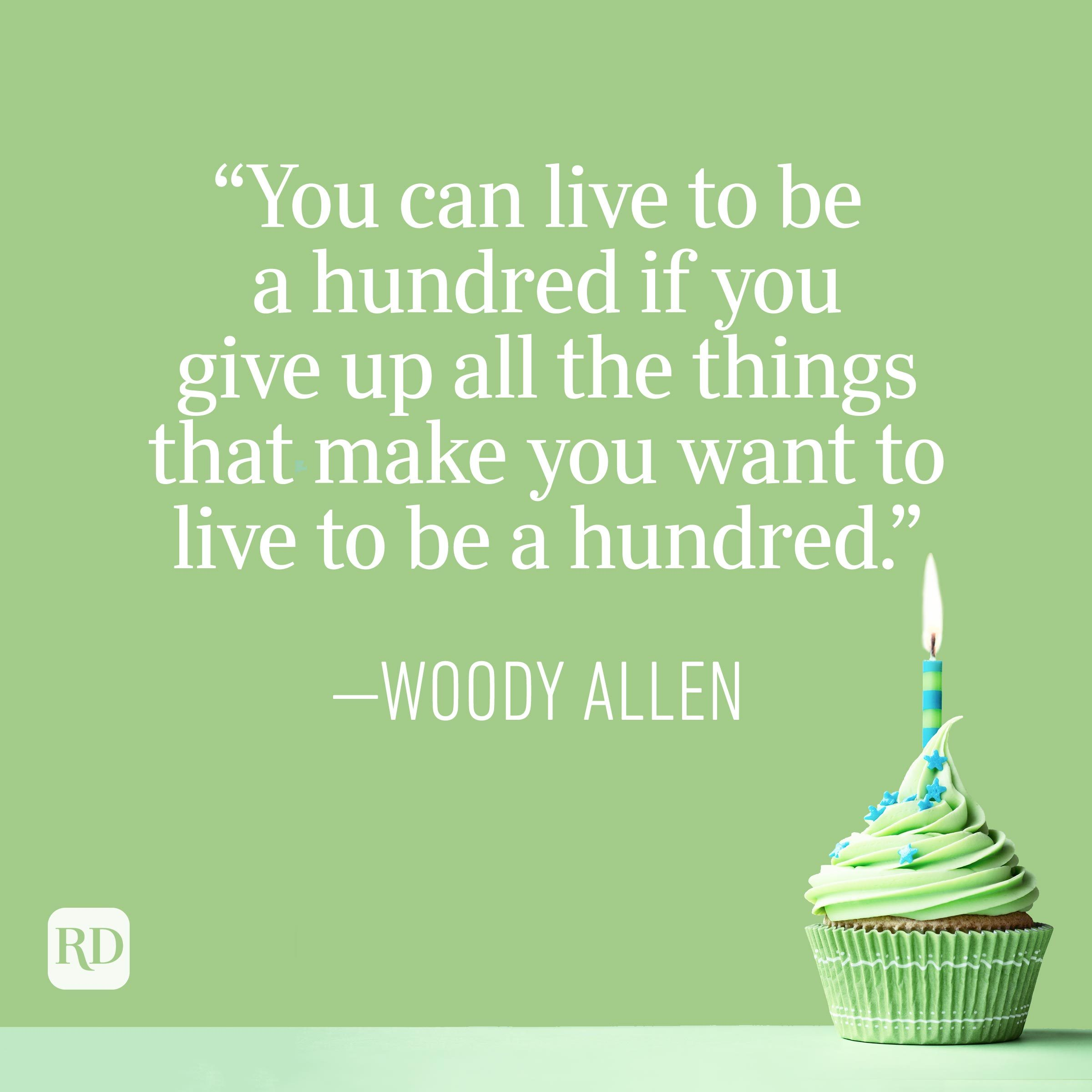 """""""You can live to be a hundred if you give up all the things that make you want to live to be a hundred."""" —Woody Allen"""