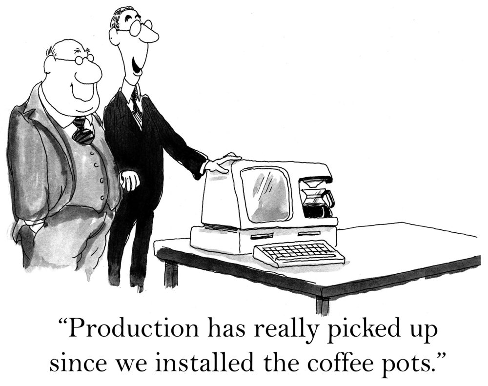 """Production has really picked up since we installed the coffee pots."""