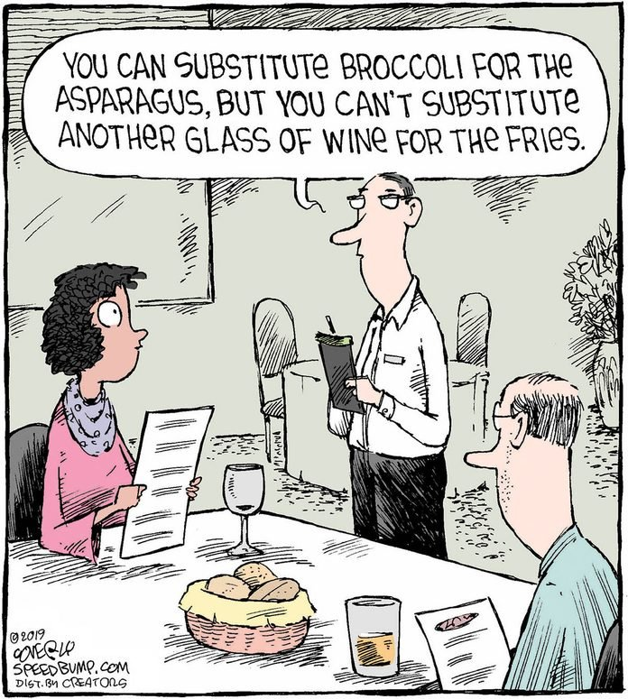 """a couple are in a restaurant and the waiter says, """"you can substitute the broccoli for the asparag you can't substitute another glass of wine for the fries."""""""