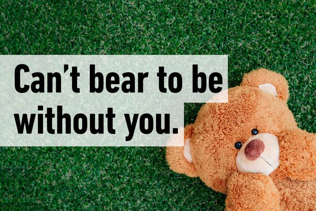 Can't bear to be without you.