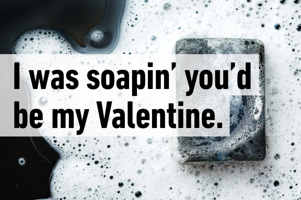 I was soapin you'd be my Valentine