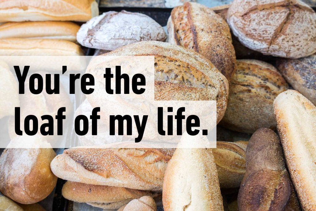 You're the loaf of my life.