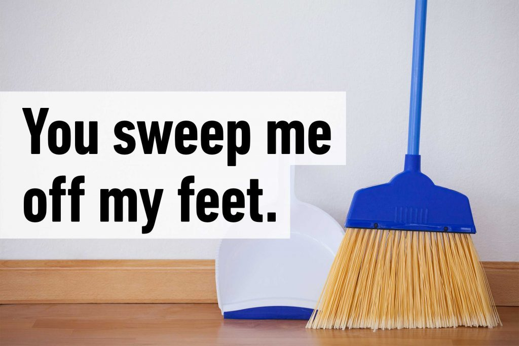 You sweep me off my feet.
