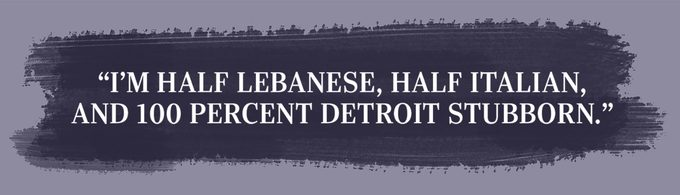 """I'm half Lebanese, half Italian, and 100 percent Detroit stubborn."""