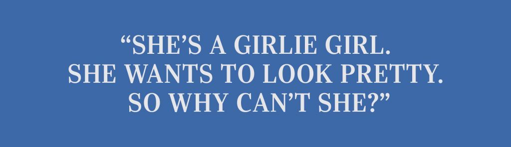 """She's a girlie girl. She wants to look pretty. So why can't she?"""