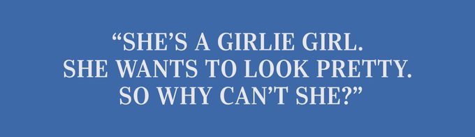 """""""She's a girlie girl. She wants to look pretty. So why can't she?"""""""