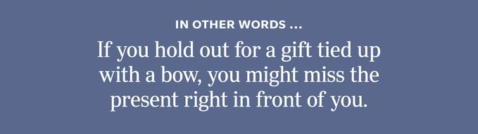 """In other words"""" If you hold out for a gift tied up with a bow, you might miss the present right in front of you."""