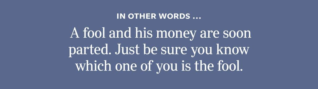 In other words: A fool and his money are soon parted. Just be sure you know which one of you is the fool.