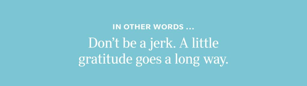 In other words: Don't be a jerk. A little gratitude goes a long way.