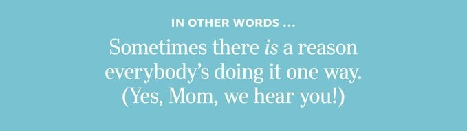 In other words: Sometimes there is a reason everybody's doing it one way. (Yes, Mom, we hear you!)