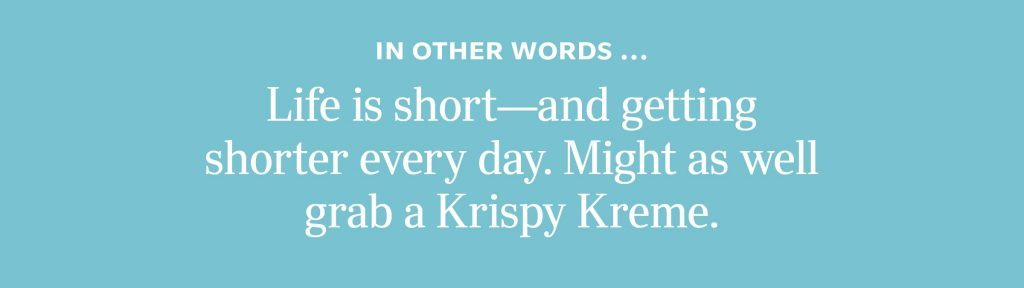 In other words: Life is short—and getting shorter every day. Might as well grab a Krispy Kreme.