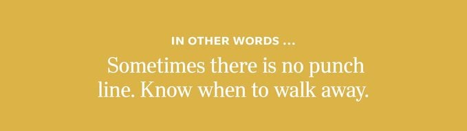 In other words: Sometimes there is no punch line. Know when to walk away.