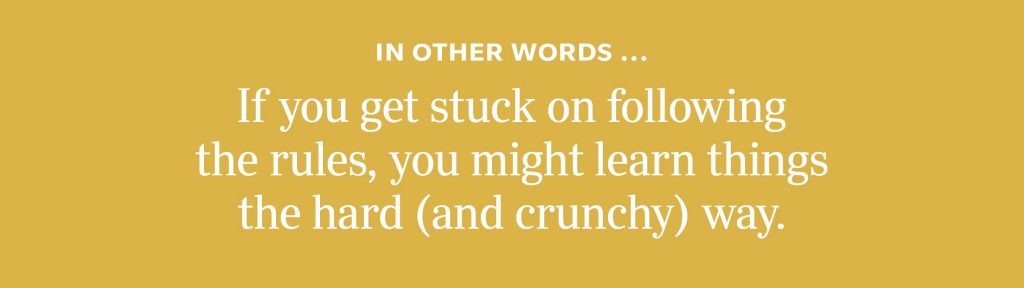 In other words: If you get stuck on following the rules, you might learn things the hard (and crunchy) way.