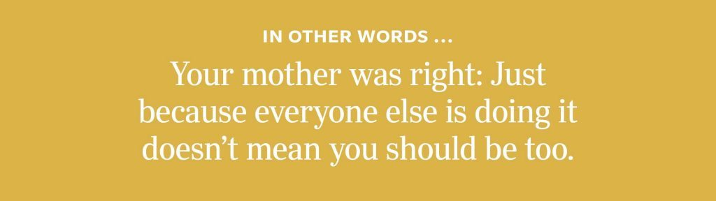 In other words: Your mother was right: Just because everyone else is doing it doesn't mean you should be too.