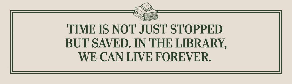 Time is not just stopped but saved. In the library, we can live forever.