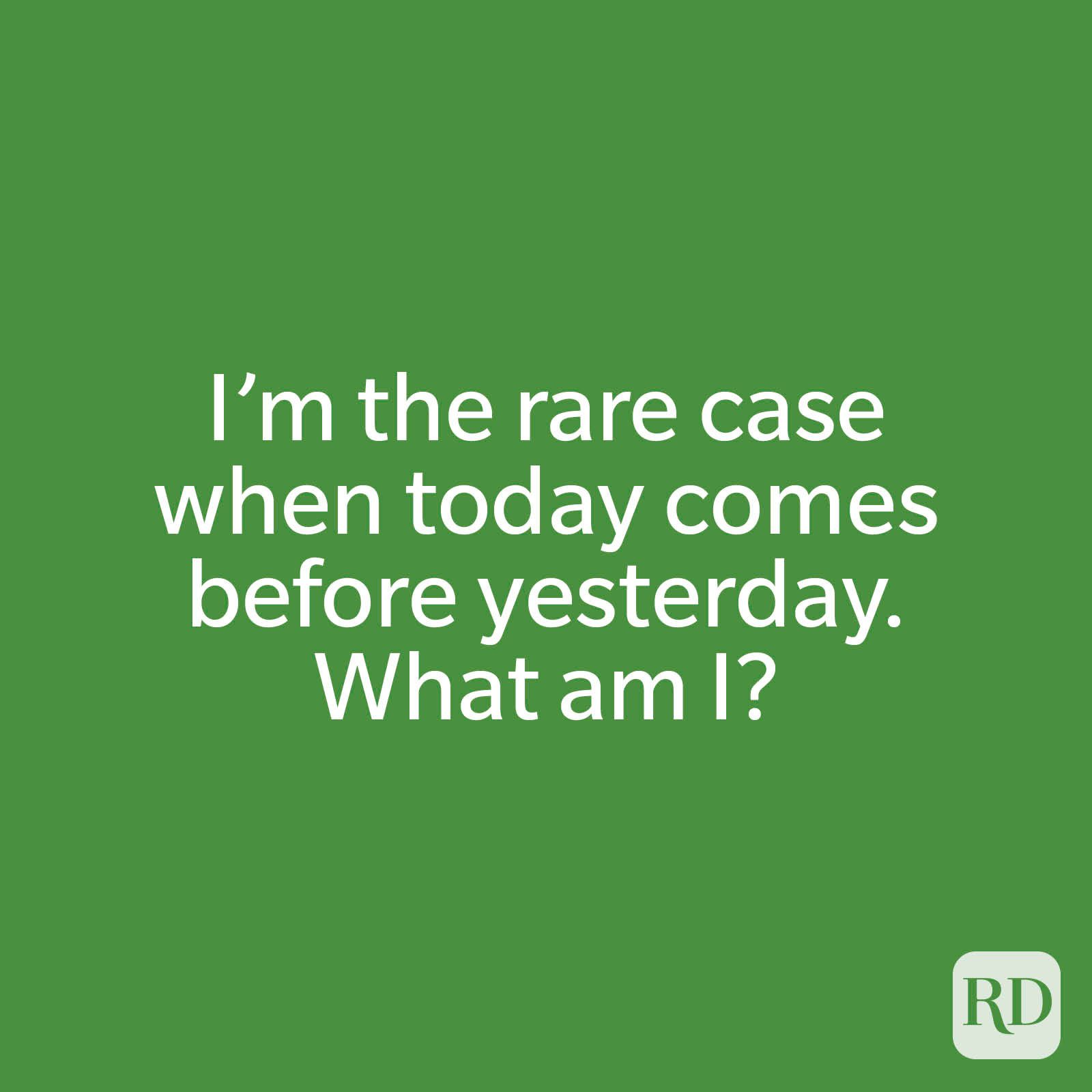I'm the rare case when today comes before yesterday. What am I?