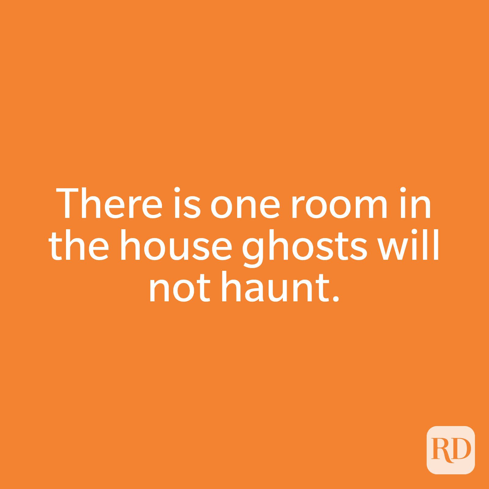 There is one room in the house ghosts will not haunt.