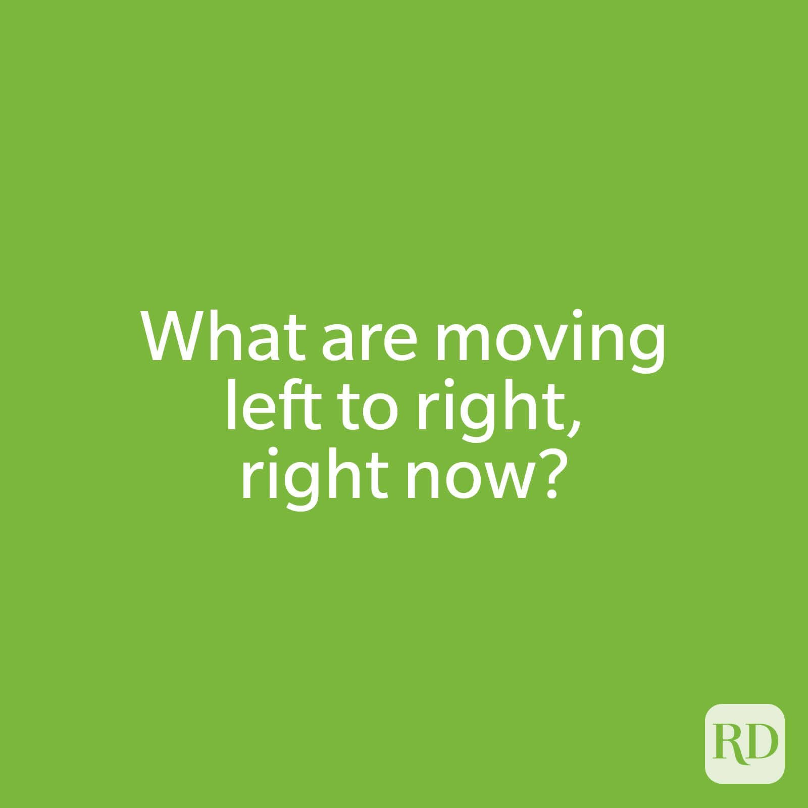 What are moving left to right, right now?