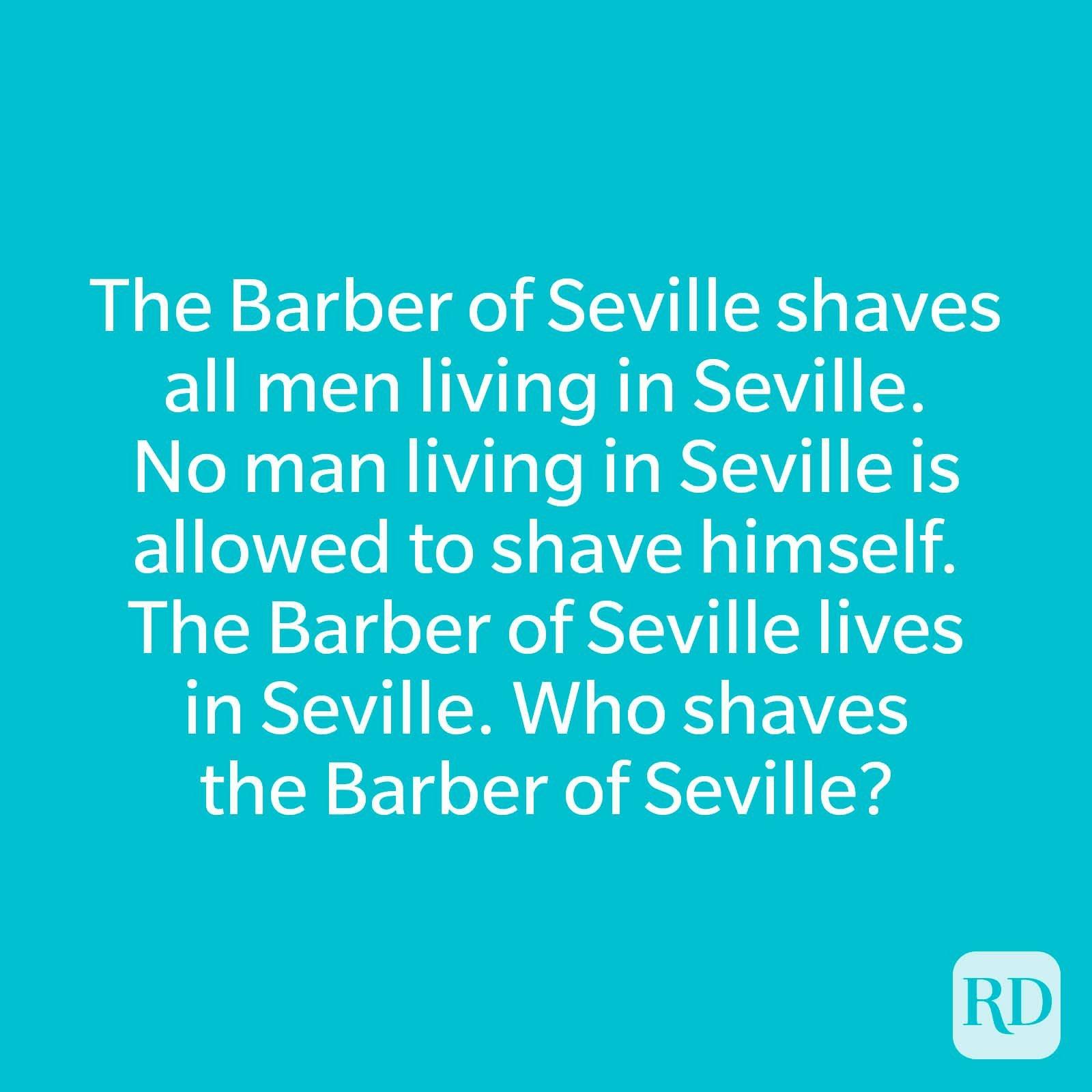 The Barber of Seville shaves all men living in Seville. No man living in Seville is allowed to shave himself. The Barber of Seville lives in Seville. Who shaves the Barber of Seville?