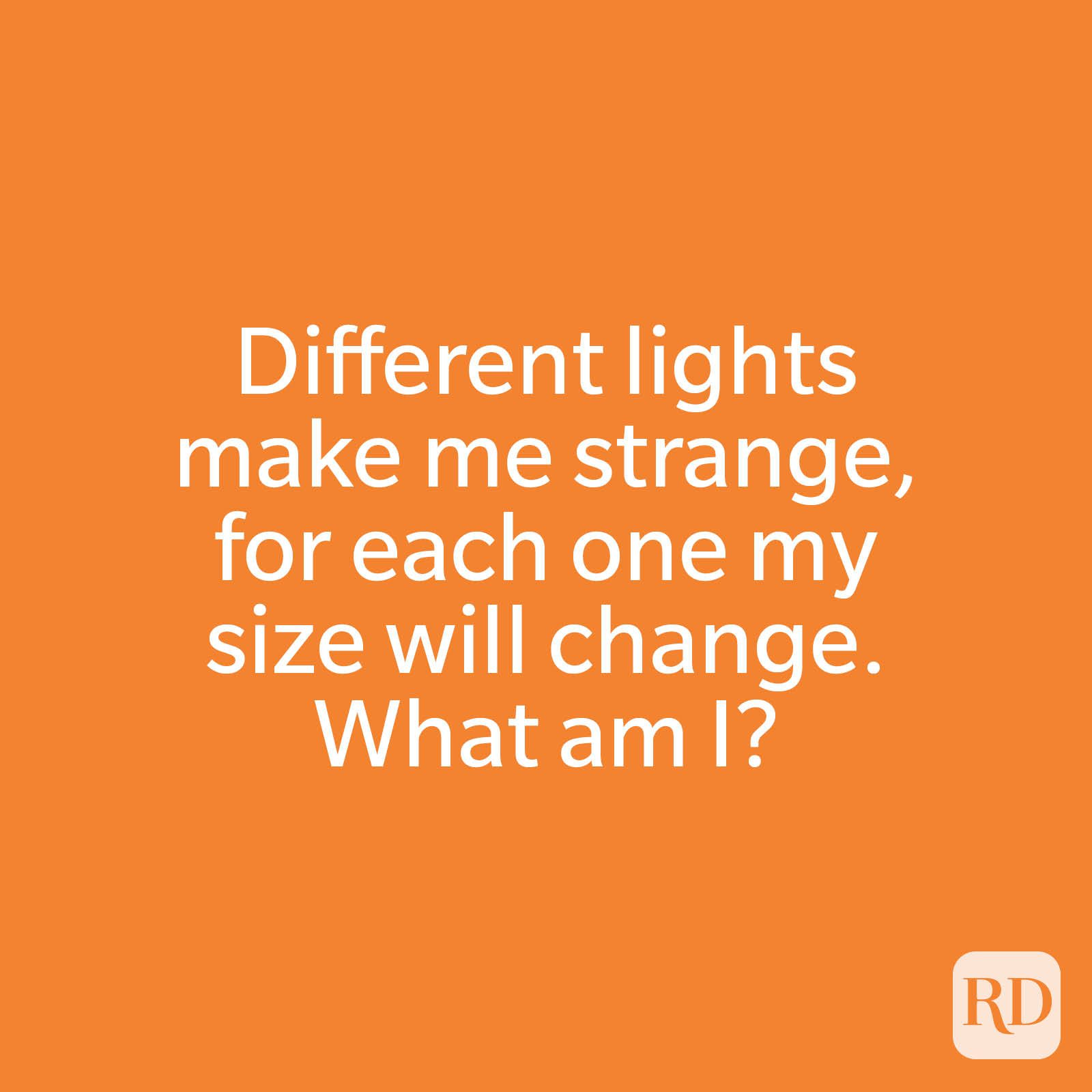 Different lights make me strange, for each one my size will change. What am I?