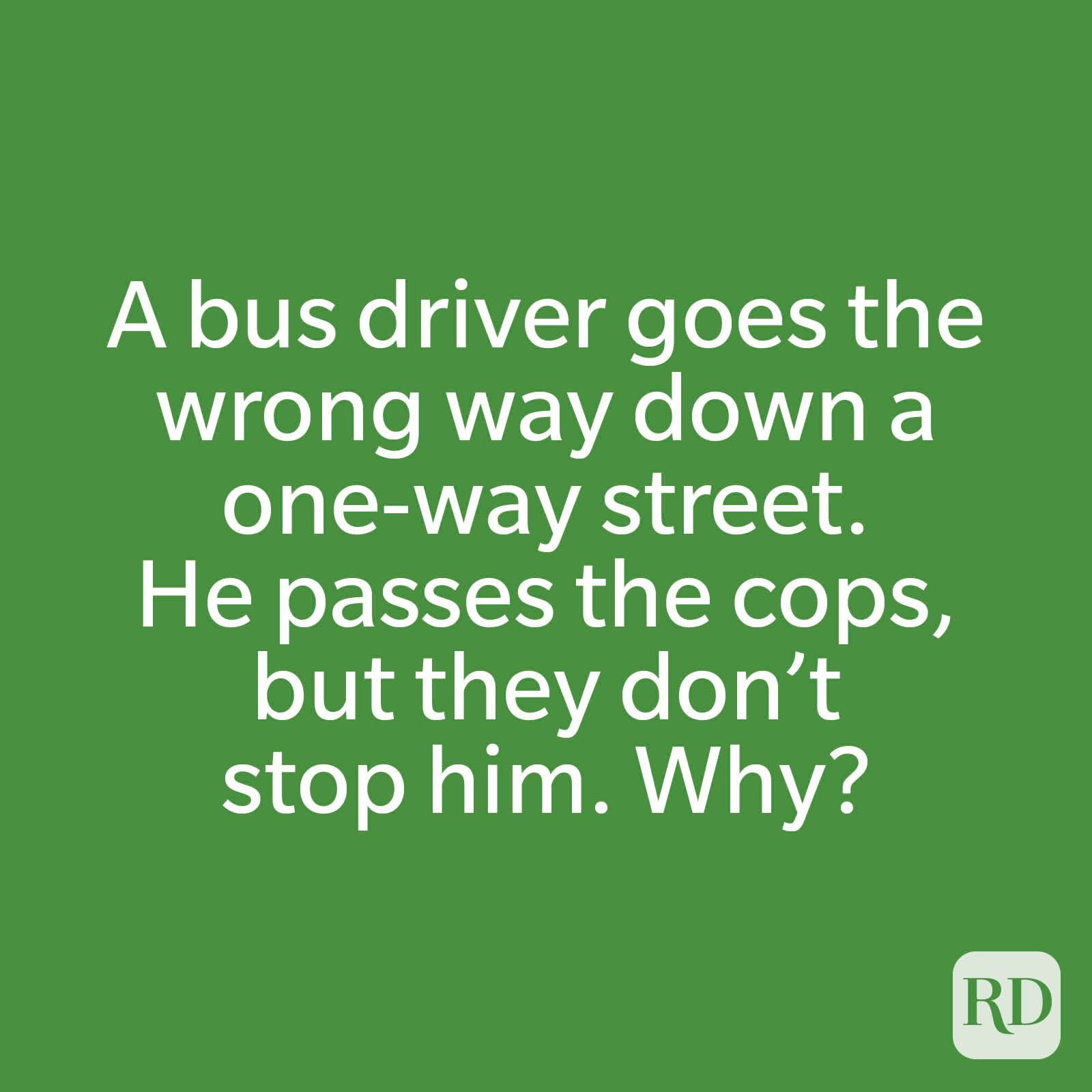 A bus driver goes the wrong way down a one-way street. He passes the cops, but they don't stop him. Why?