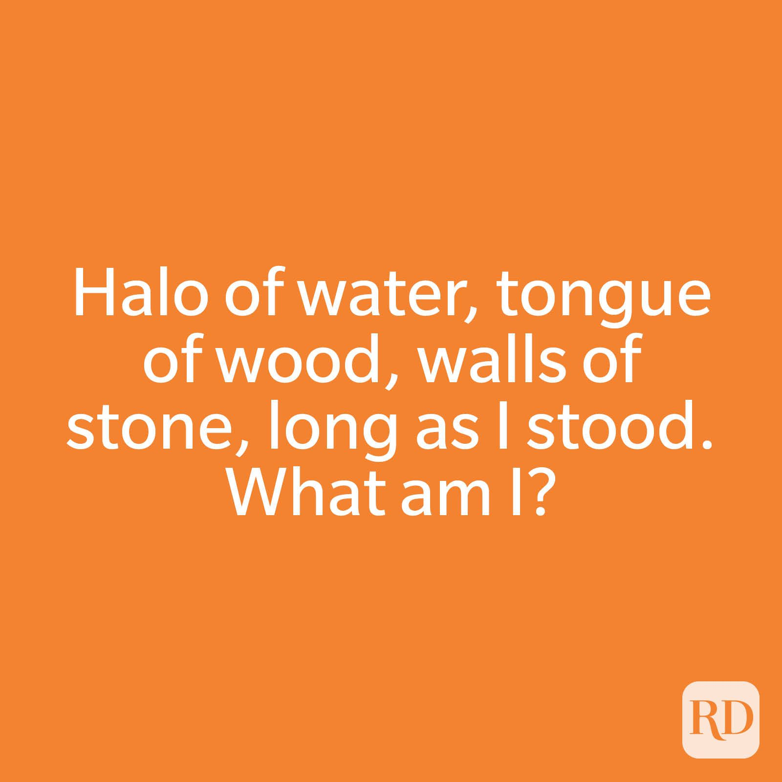 Halo of water, tongue of wood, walls of stone, long as I stood. What am I?