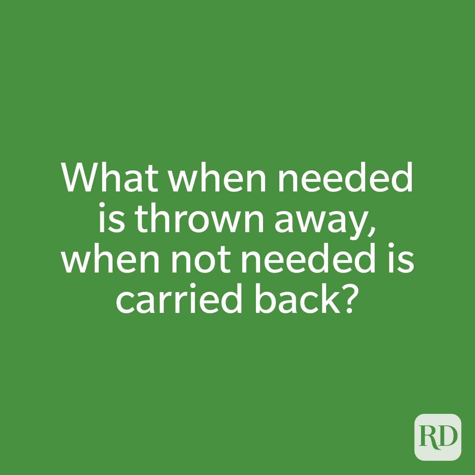 What when needed is thrown away, when not needed is carried back?
