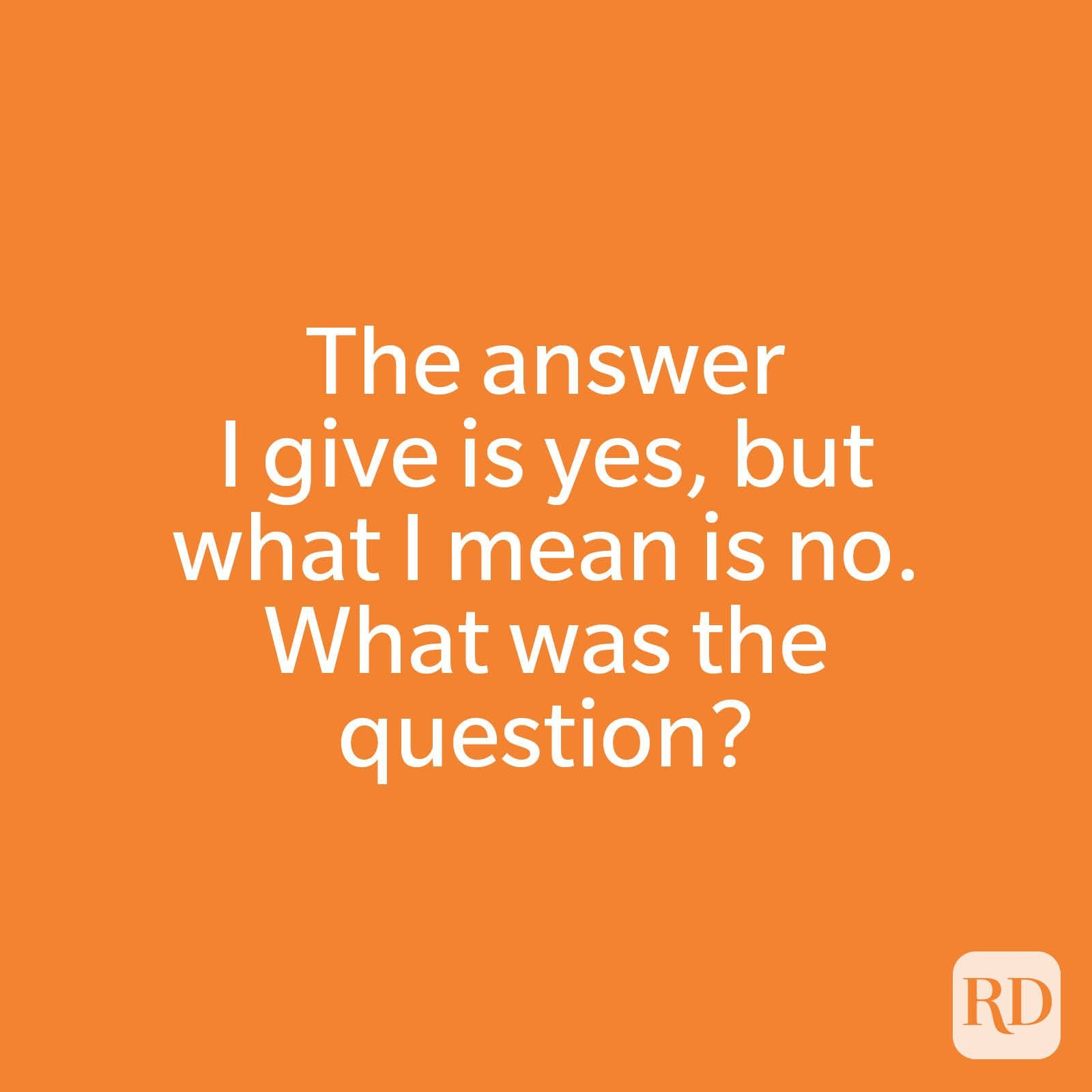 The answer I give is yes, but what I mean is no. What was the question?