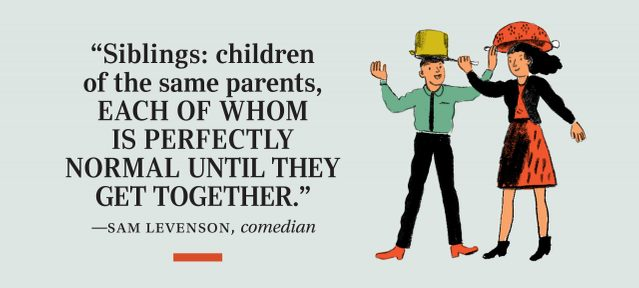 """Siblings: children of the same parents, each of whom is perfectly normal until they get together."" —Sam Levenson, comedian"