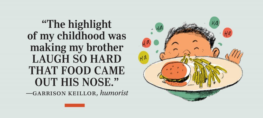 """""""The highlight of my childhood was making my brother laugh so hard that food came out his nose."""" —Garrison Keillor, humorist"""