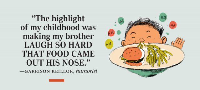 """The highlight of my childhood was making my brother laugh so hard that food came out his nose."" —Garrison Keillor, humorist"