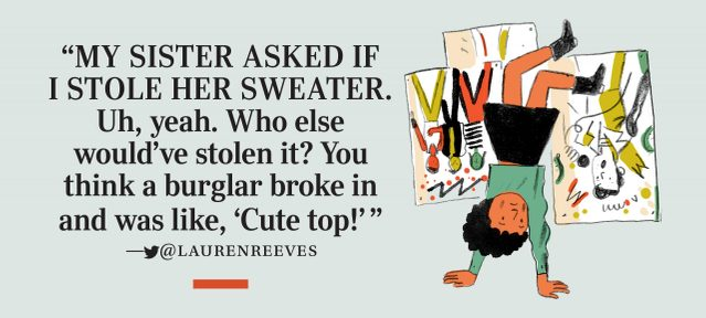 """My sister asked if I stole her sweater. Uh, yeah. Who else would've stolen it? You think a burglar broke in and was like, 'Cute top!'"" —­twitter@laurenreeves"