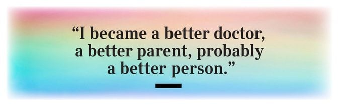 """""""I became a better doctor, a better parent, probably a better person."""""""