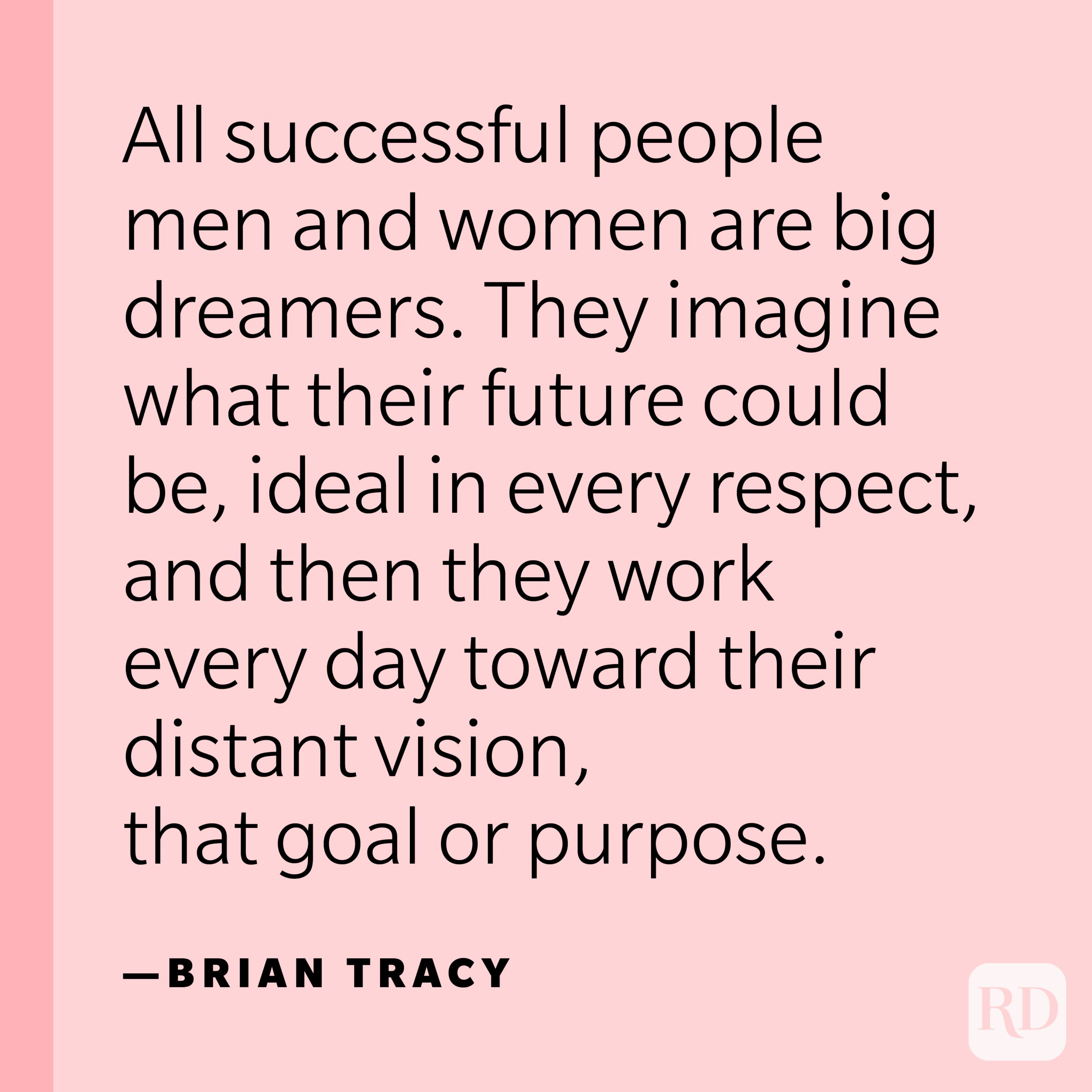 """""""All successful people men and women are big dreamers. They imagine what their future could be, ideal in every respect, and then they work every day toward their distant vision, that goal or purpose."""" —Brian Tracy."""