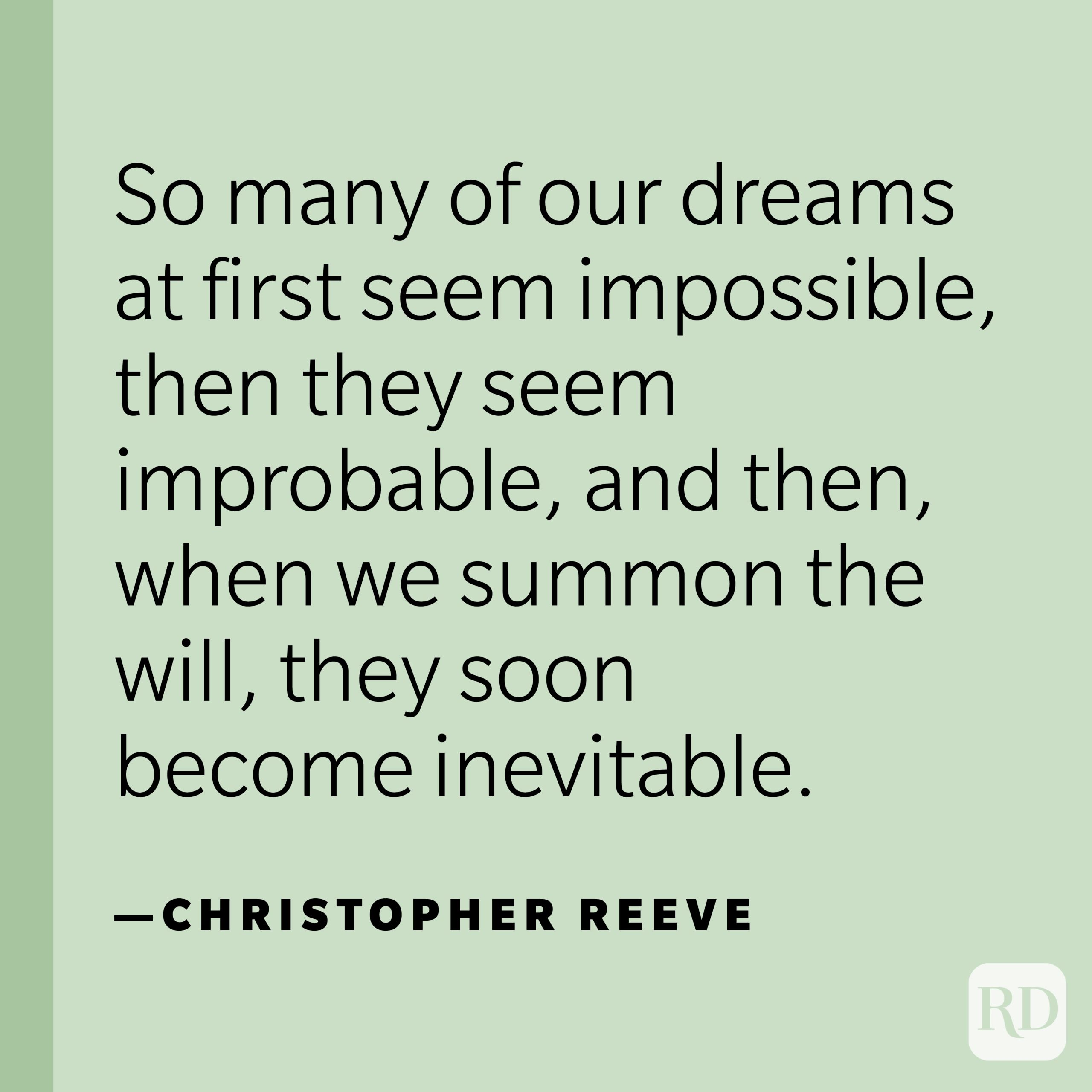 """""""So many of our dreams at first seem impossible, then they seem improbable, and then, when we summon the will, they soon become inevitable.""""—Christopher Reeve."""