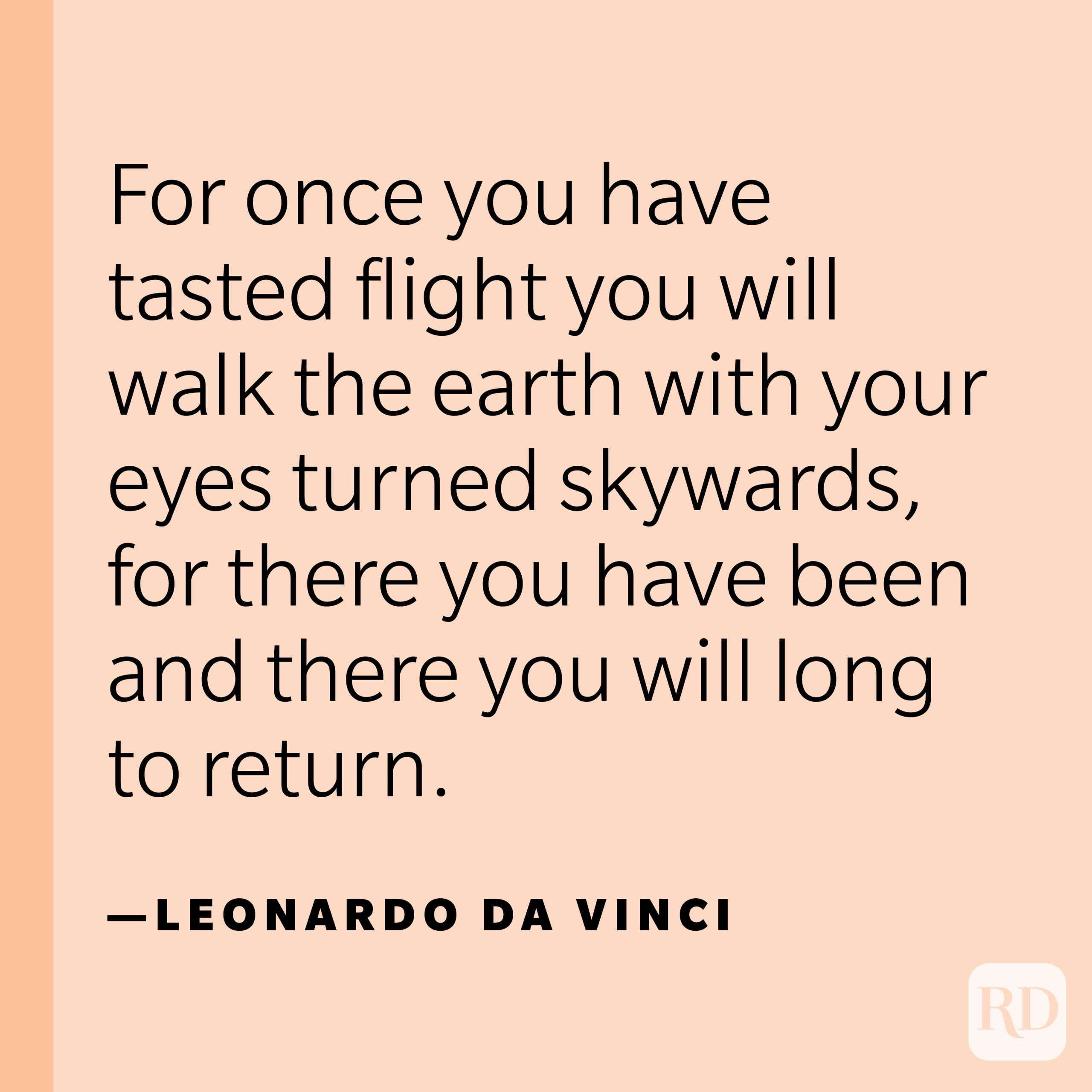 """""""For once you have tasted flight you will walk the earth with your eyes turned skywards, for there you have been and there you will long to return."""" —Leonardo da Vinci."""