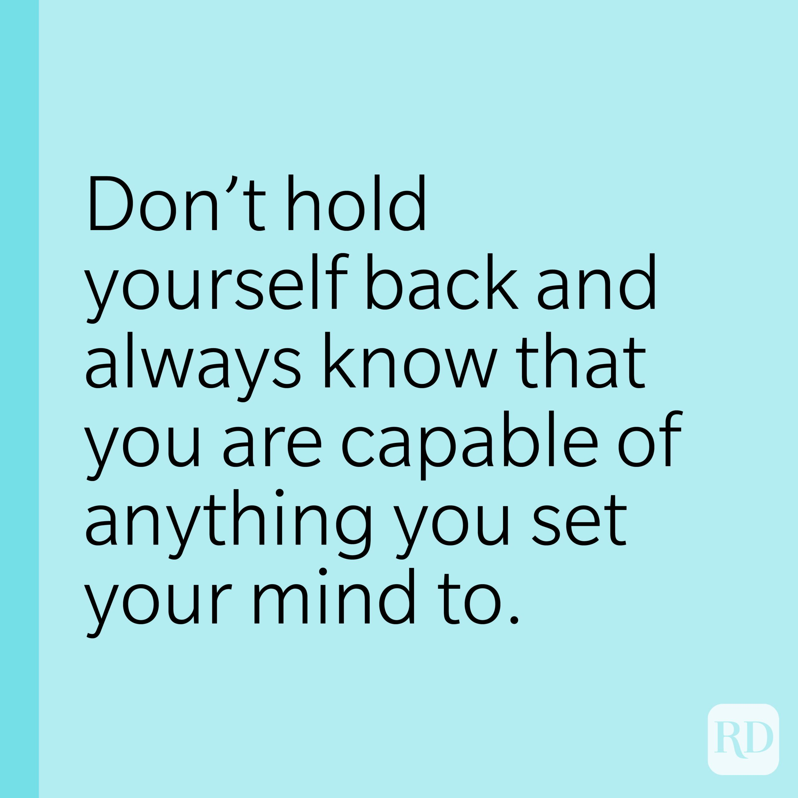 Don't hold yourself back and always know that you are capable of anything you set your mind to.