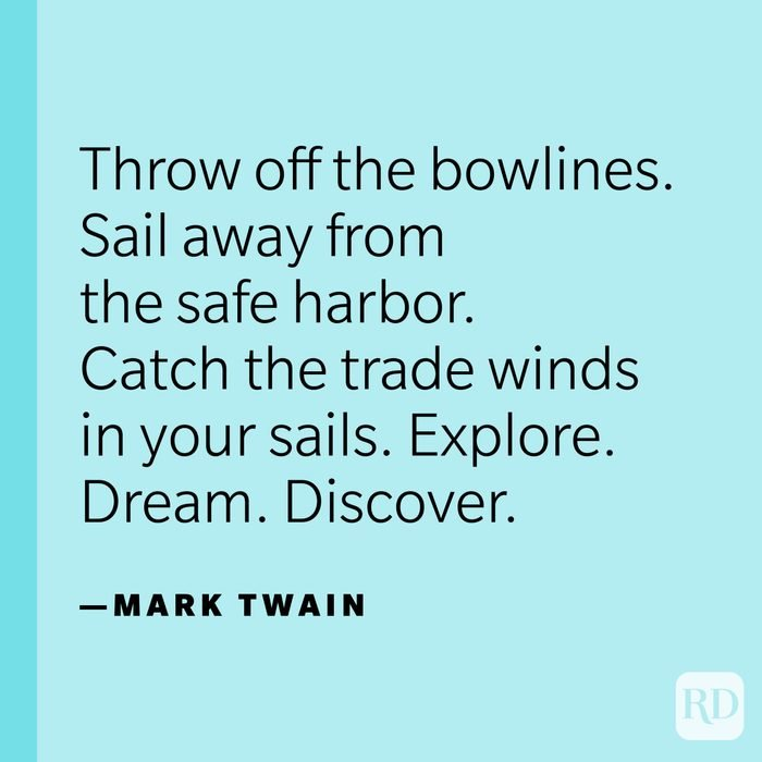 """""""Twenty years from now you will be more disappointed by the things you didn't do than by the ones you did. So throw off the bowlines. Sail away from the safe harbor. Catch the trade winds in your sails. Explore. Dream. Discover."""" —Mark Twain."""