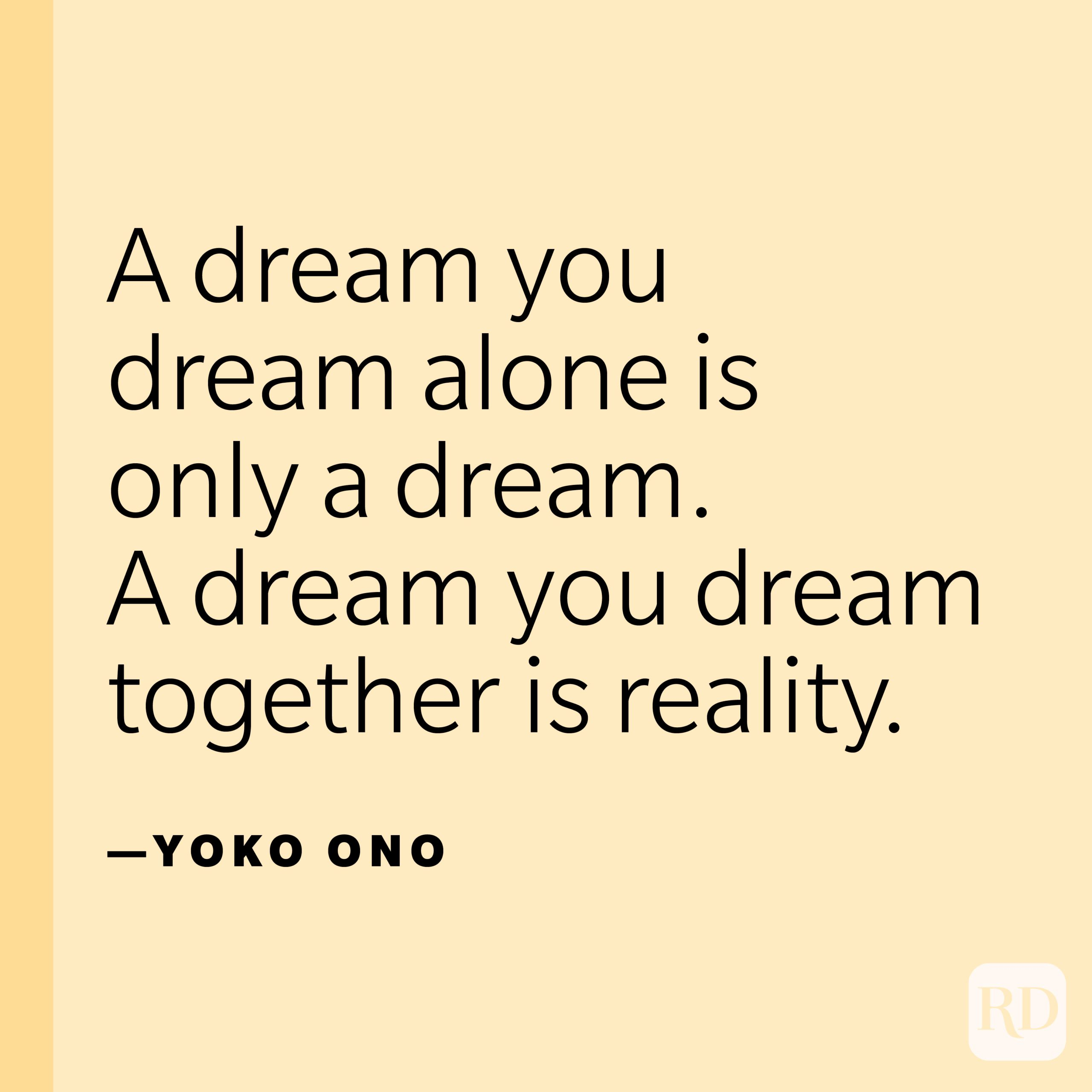 """""""A dream you dream alone is only a dream. A dream you dream together is reality.""""—Yoko Ono."""