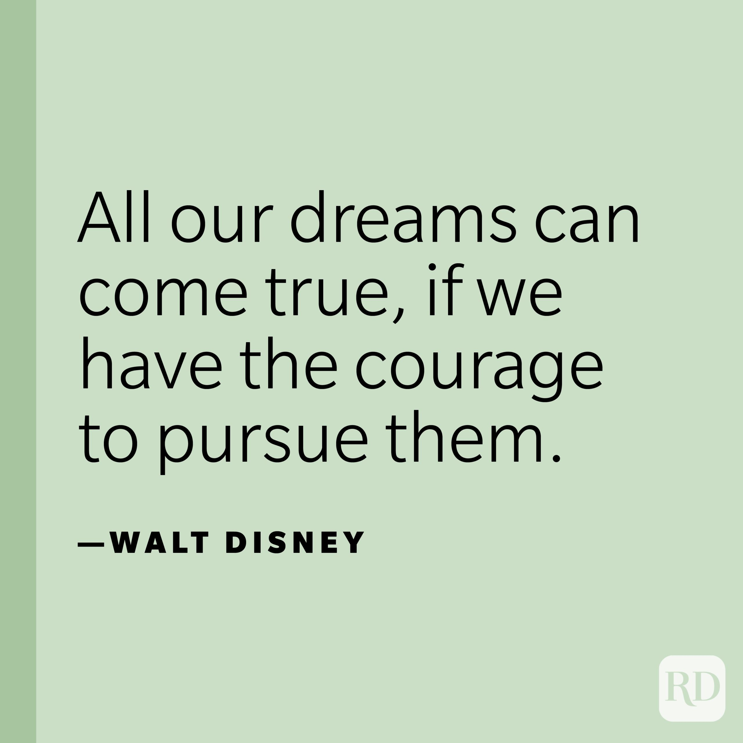 """""""All our dreams can come true, if we have the courage to pursue them.""""—Walt Disney"""